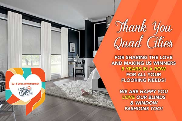 Locals Love us 2013-2021 Award Winner. Thank you Quad cities for sharing the love and making us winners for 8 years in a row for all your flooring needs. We are happy you love our blinds and window fashions too